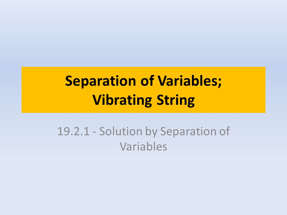 Separation of Variables; Vibrating String 19.2.1 - Solution by Separation of Variables