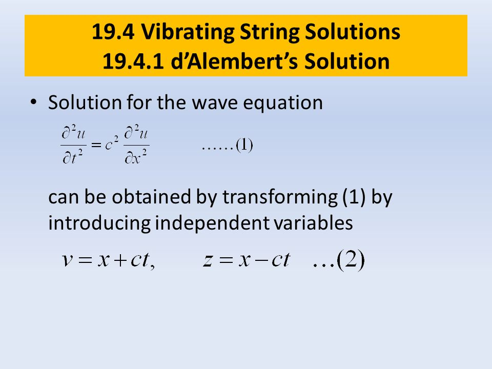 19.4 Vibrating String Solutions 19.4.1 d'Alembert's Solution Solution for the wave equation can be obtained by transforming (1) by introducing independent variables