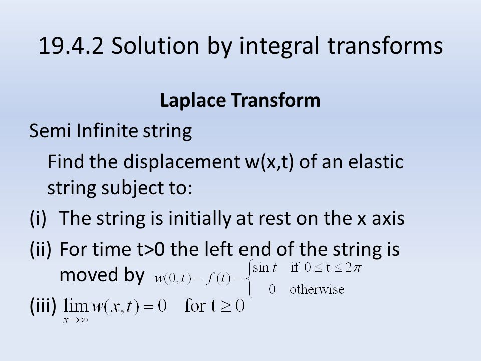19.4.2 Solution by integral transforms Laplace Transform Semi Infinite string Find the displacement w(x,t) of an elastic string subject to: (i)The string is initially at rest on the x axis (ii)For time t>0 the left end of the string is moved by (iii)