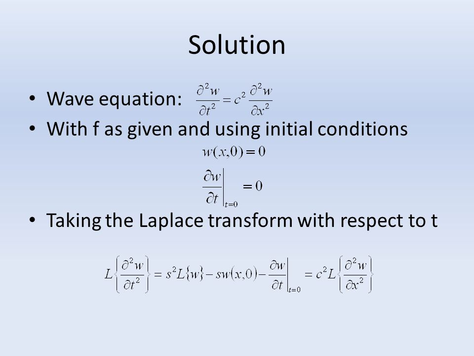 Solution Wave equation: With f as given and using initial conditions Taking the Laplace transform with respect to t