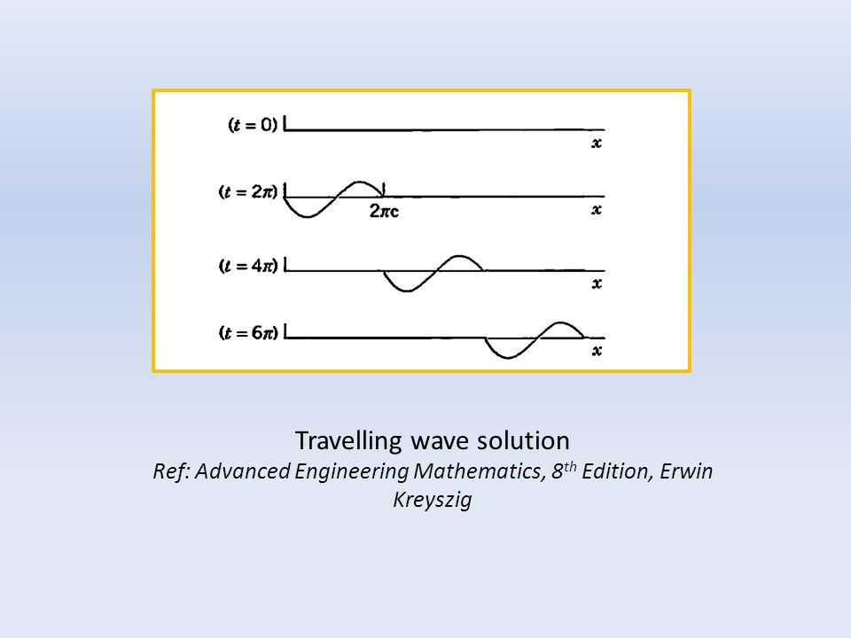Travelling wave solution Ref: Advanced Engineering Mathematics, 8 th Edition, Erwin Kreyszig