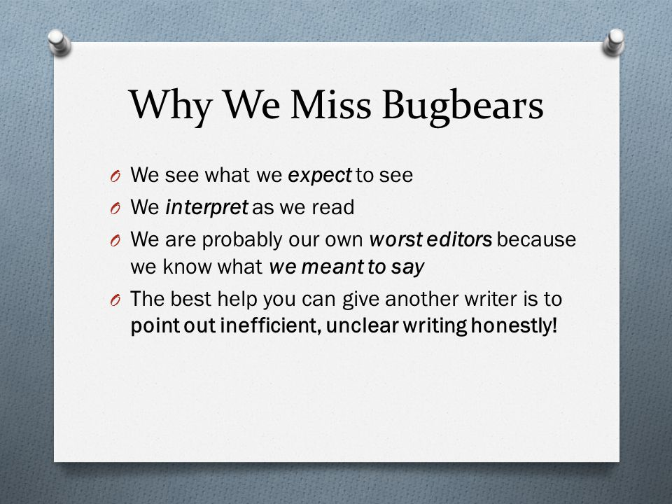 Why We Miss Bugbears O We see what we expect to see O We interpret as we read O We are probably our own worst editors because we know what we meant to say O The best help you can give another writer is to point out inefficient, unclear writing honestly!