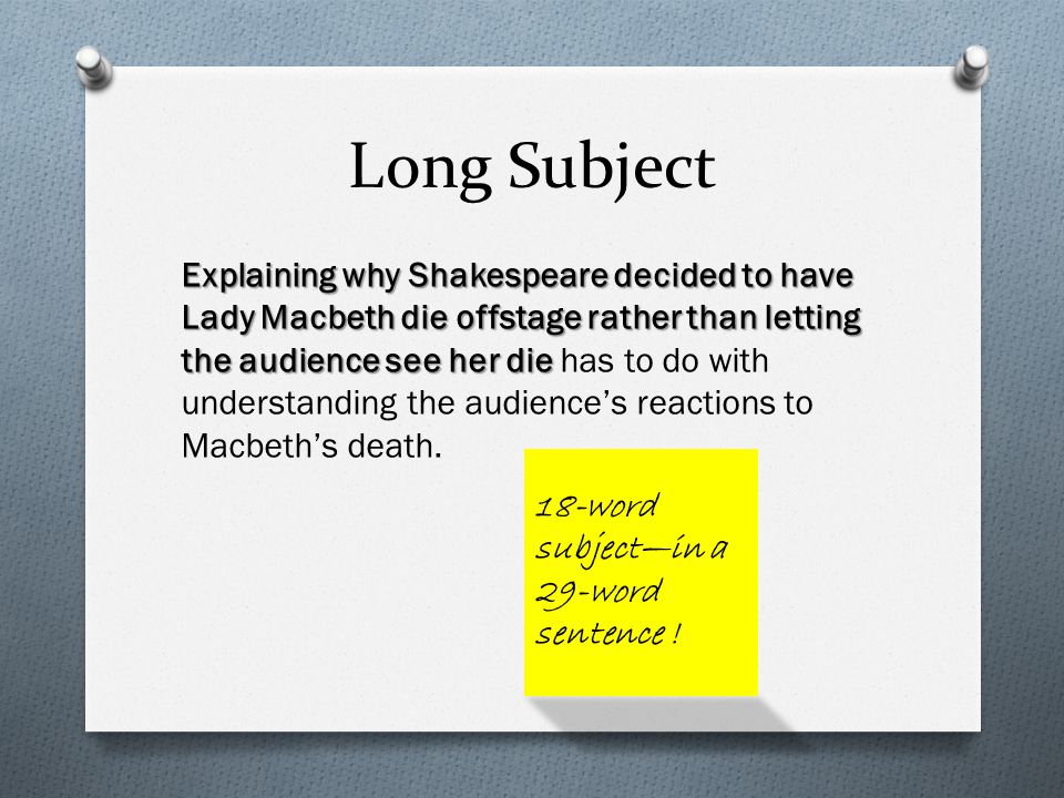 Long Subject Explaining why Shakespeare decided to have Lady Macbeth die offstage rather than letting the audience see her die Explaining why Shakespeare decided to have Lady Macbeth die offstage rather than letting the audience see her die has to do with understanding the audience's reactions to Macbeth's death.