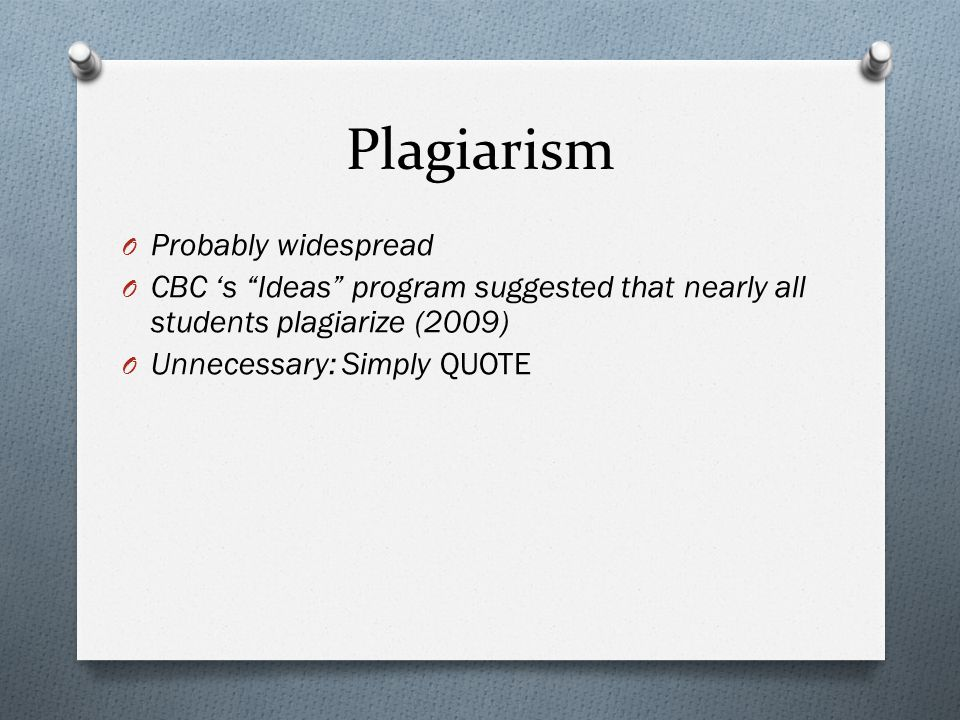 Plagiarism O Probably widespread O CBC 's Ideas program suggested that nearly all students plagiarize (2009) O Unnecessary: Simply QUOTE