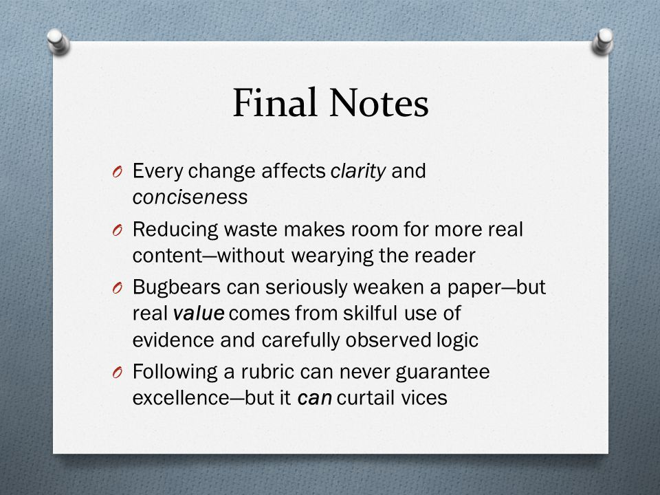 Final Notes O Every change affects clarity and conciseness O Reducing waste makes room for more real content—without wearying the reader O Bugbears can seriously weaken a paper—but real value comes from skilful use of evidence and carefully observed logic O Following a rubric can never guarantee excellence—but it can curtail vices
