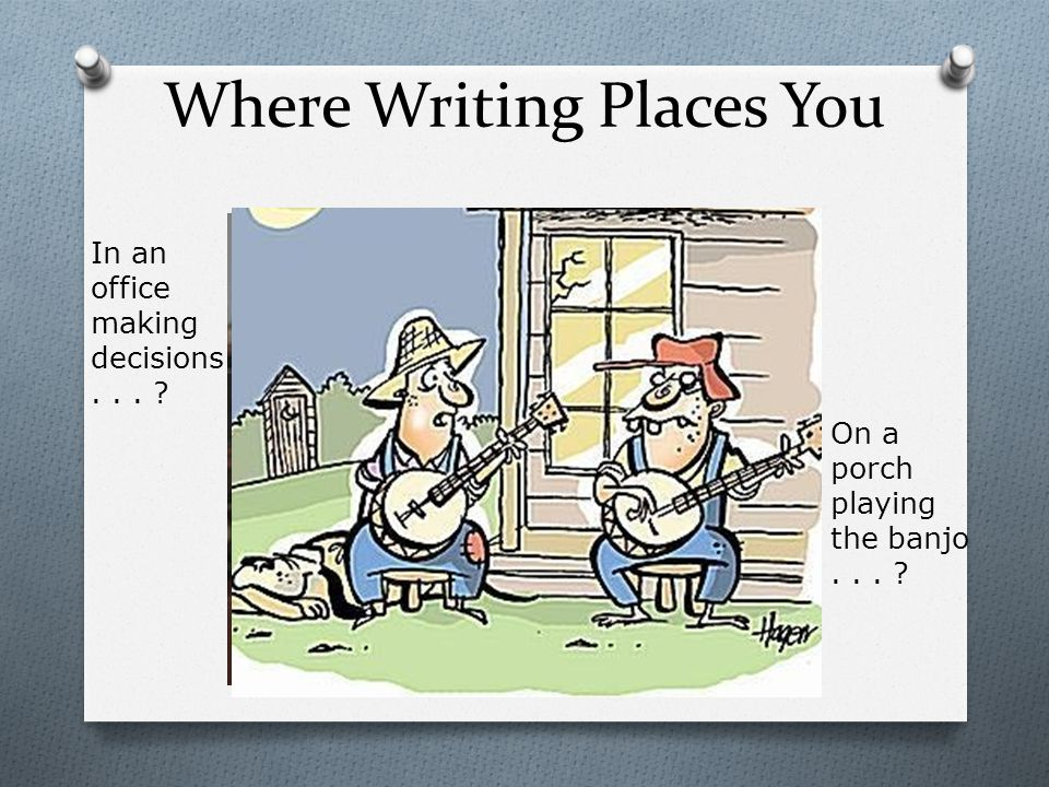 Where Writing Places You On a porch playing the banjo... ? In an office making decisions... ?