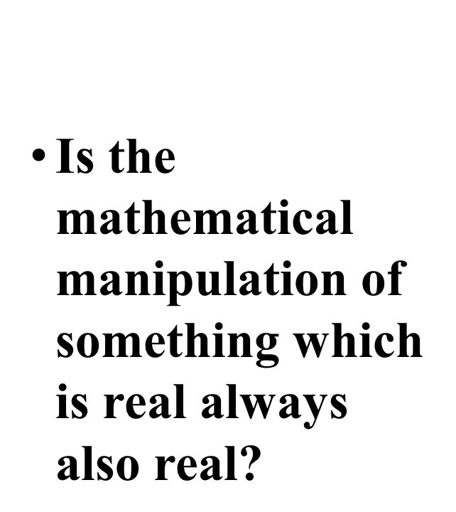 Is the mathematical manipulation of something which is real always also real