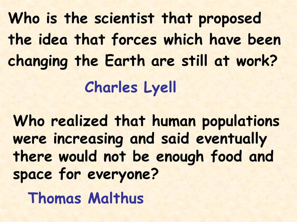 Who is the scientist that proposed the idea that forces which have been changing the Earth are still at work? Charles Lyell Who realized that human po