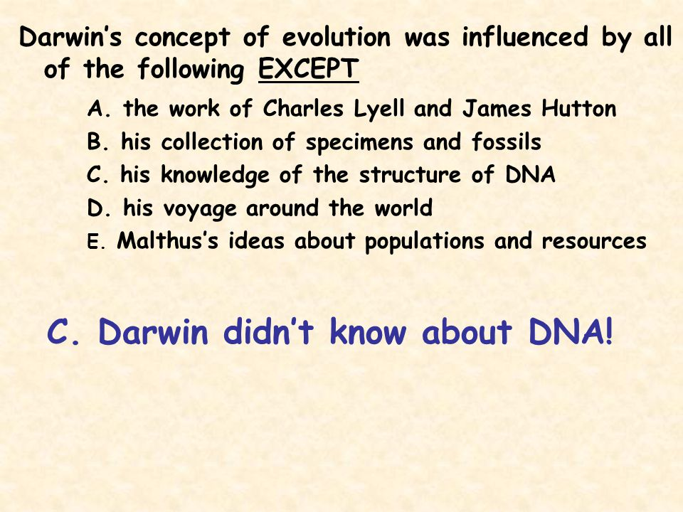 Darwin's concept of evolution was influenced by all of the following EXCEPT A. the work of Charles Lyell and James Hutton B. his collection of specime