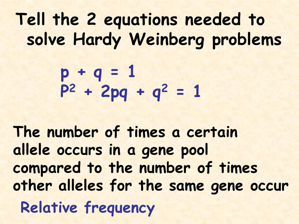 Tell the 2 equations needed to solve Hardy Weinberg problems p + q = 1 P 2 + 2pq + q 2 = 1 The number of times a certain allele occurs in a gene pool