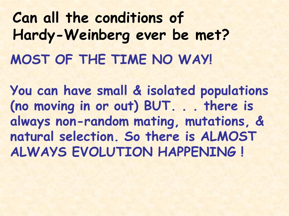 Can all the conditions of Hardy-Weinberg ever be met? MOST OF THE TIME NO WAY! You can have small & isolated populations (no moving in or out) BUT...
