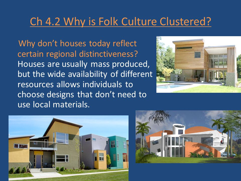 Ch 4.2 Why is Folk Culture Clustered? Why don't houses today reflect certain regional distinctiveness? Houses are usually mass produced, but the wide