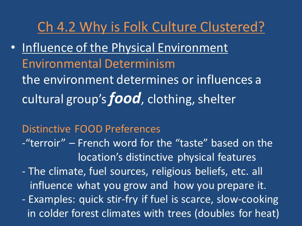 Ch 4.2 Why is Folk Culture Clustered? Influence of the Physical Environment Environmental Determinism the environment determines or influences a cultu