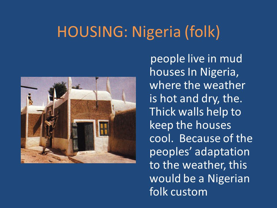 HOUSING: Nigeria (folk) people live in mud houses In Nigeria, where the weather is hot and dry, the. Thick walls help to keep the houses cool. Because