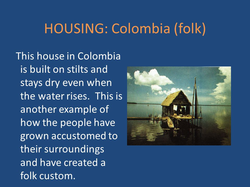HOUSING: Colombia (folk) This house in Colombia is built on stilts and stays dry even when the water rises. This is another example of how the people