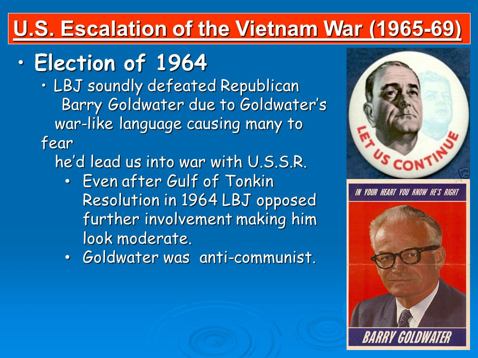 Election of 1964 Election of 1964 LBJ soundly defeated Republican LBJ soundly defeated Republican Barry Goldwater due to Goldwater's Barry Goldwater due to Goldwater's war-like language causing many to fear war-like language causing many to fear he'd lead us into war with U.S.S.R.