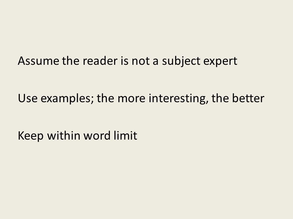 Assume the reader is not a subject expert Use examples; the more interesting, the better Keep within word limit