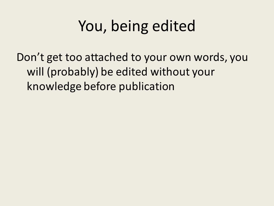 You, being edited Don't get too attached to your own words, you will (probably) be edited without your knowledge before publication