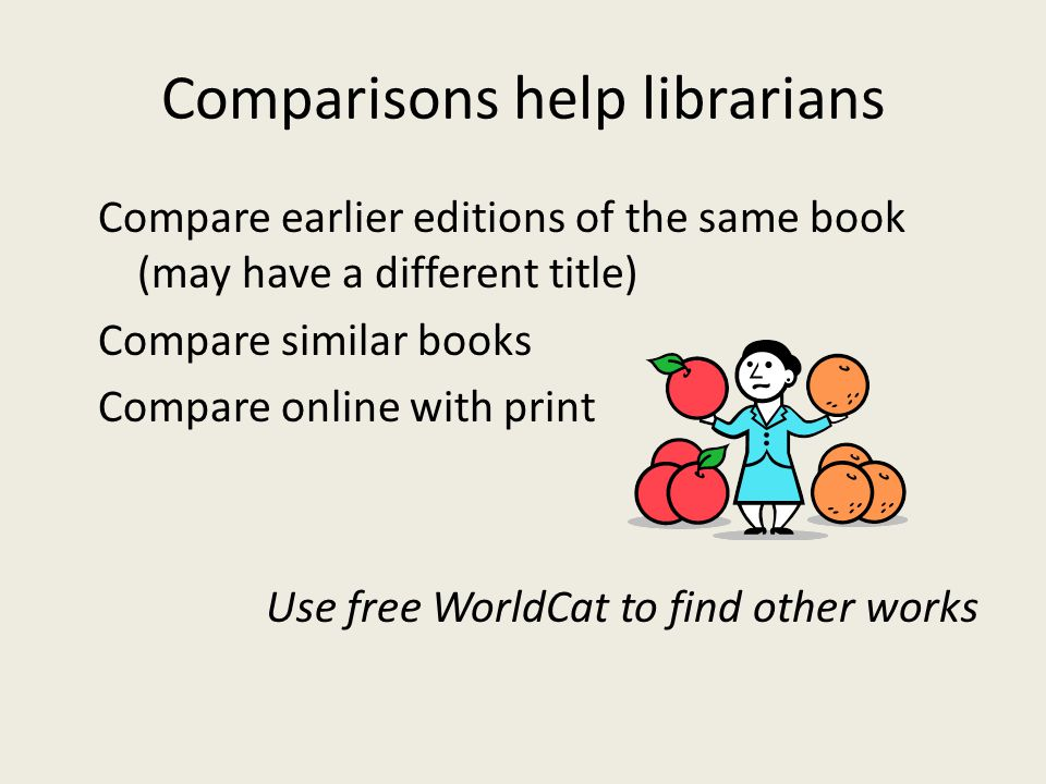 Comparisons help librarians Compare earlier editions of the same book (may have a different title) Compare similar books Compare online with print Use free WorldCat to find other works