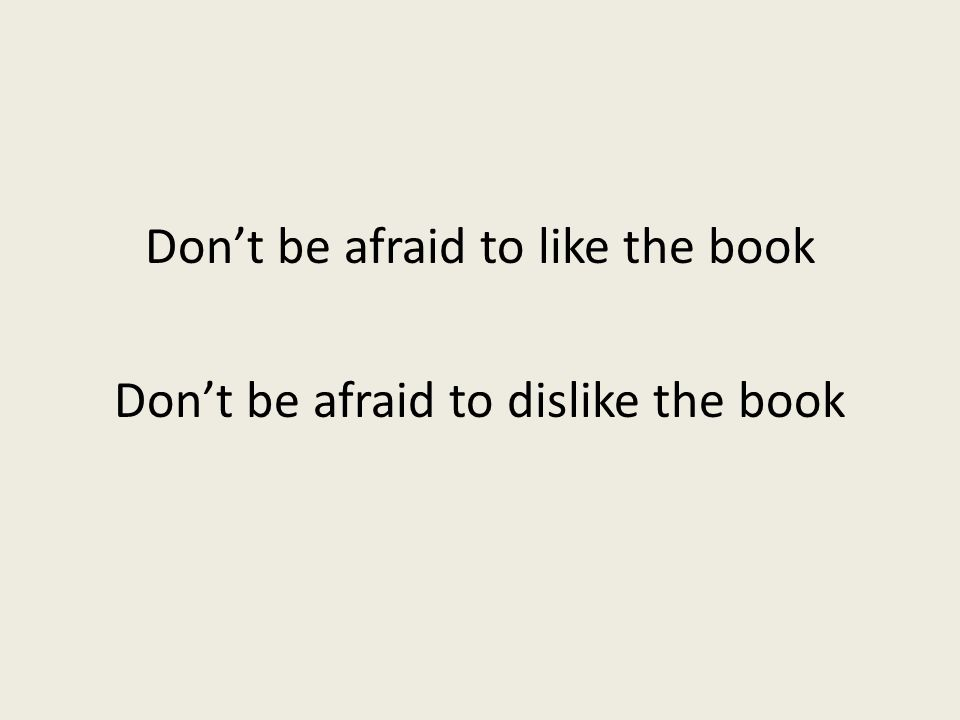 Don't be afraid to like the book Don't be afraid to dislike the book