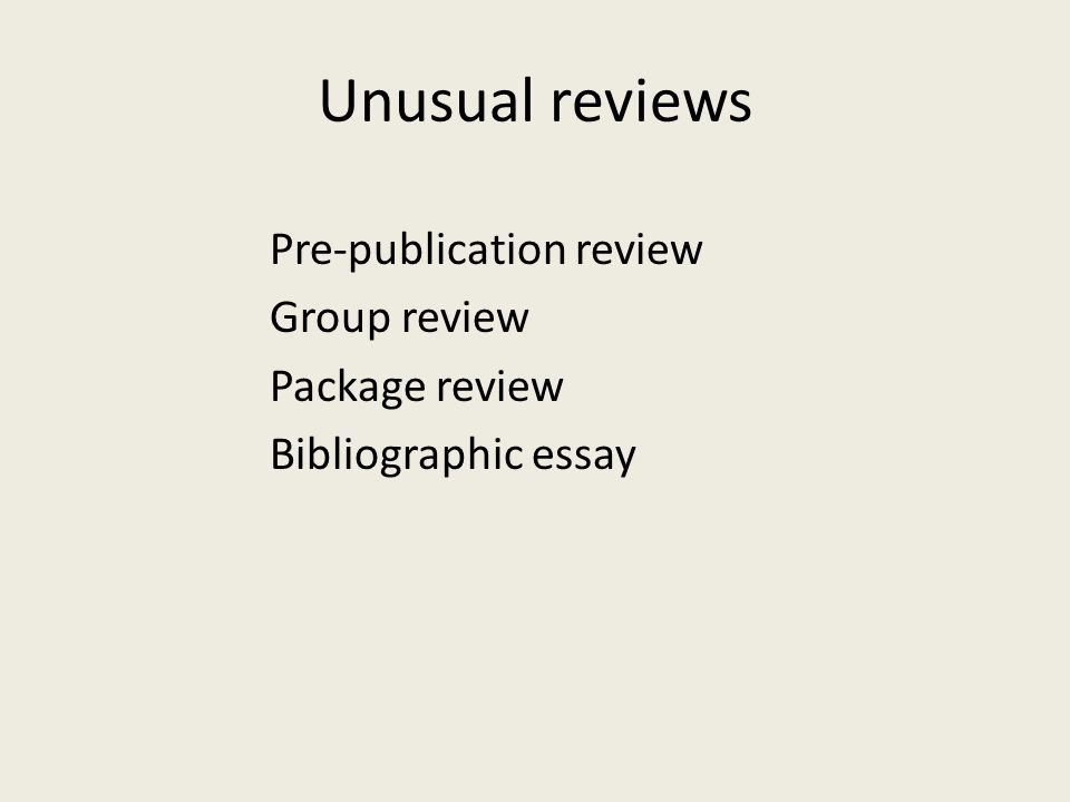 Unusual reviews Pre-publication review Group review Package review Bibliographic essay