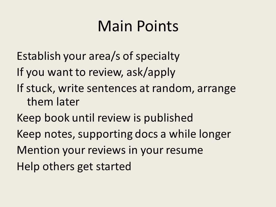 Main Points Establish your area/s of specialty If you want to review, ask/apply If stuck, write sentences at random, arrange them later Keep book until review is published Keep notes, supporting docs a while longer Mention your reviews in your resume Help others get started