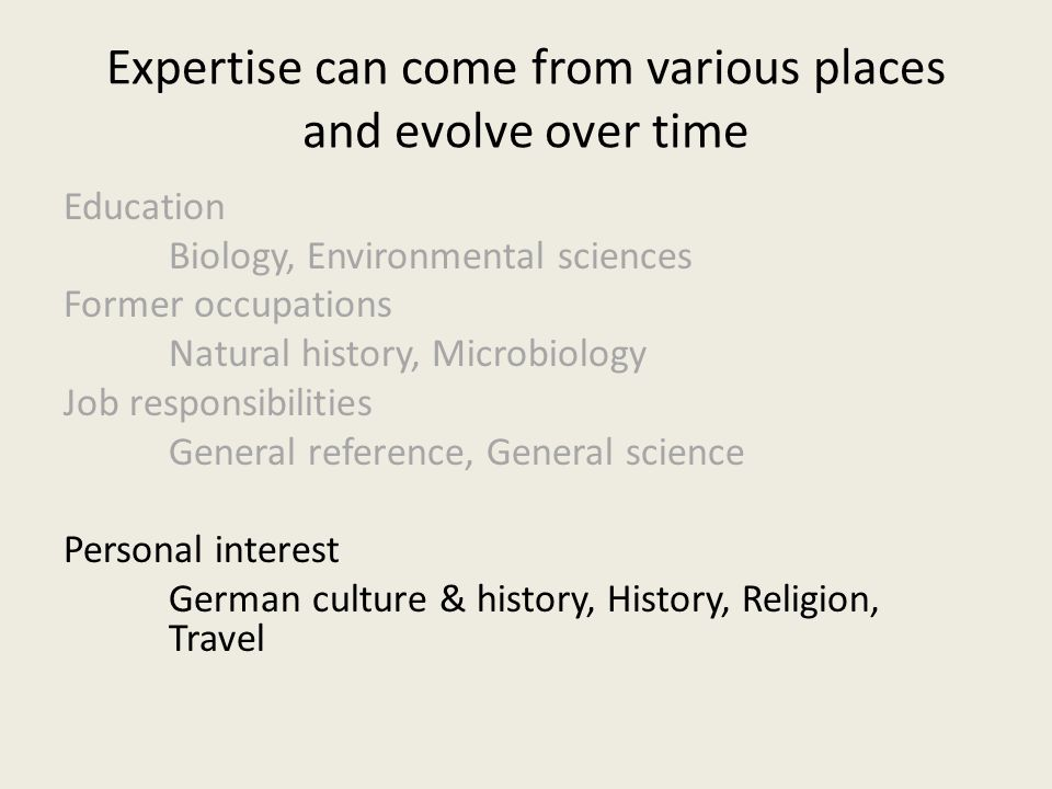 Expertise can come from various places and evolve over time Education Biology, Environmental sciences Former occupations Natural history, Microbiology Job responsibilities General reference, General science Personal interest German culture & history, History, Religion, Travel