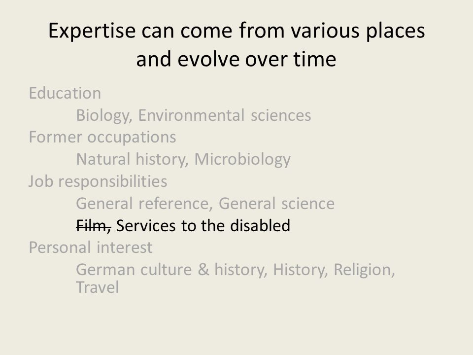 Expertise can come from various places and evolve over time Education Biology, Environmental sciences Former occupations Natural history, Microbiology Job responsibilities General reference, General science Film, Services to the disabled Personal interest German culture & history, History, Religion, Travel