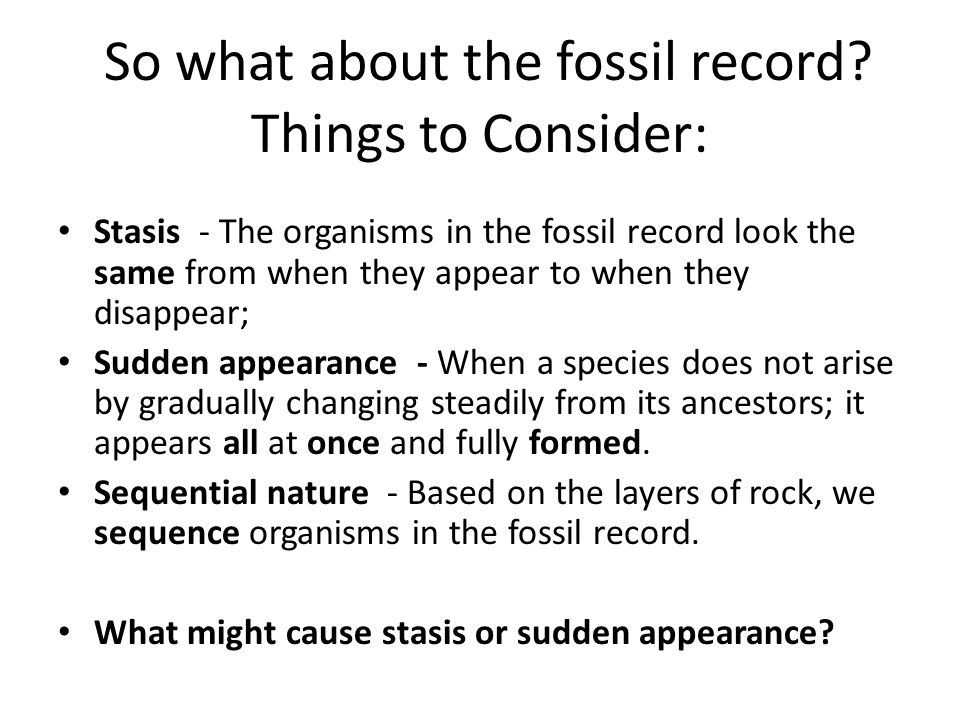 Things to Consider: Stasis - The organisms in the fossil record look the same from when they appear to when they disappear; Sudden appearance - When a species does not arise by gradually changing steadily from its ancestors; it appears all at once and fully formed.