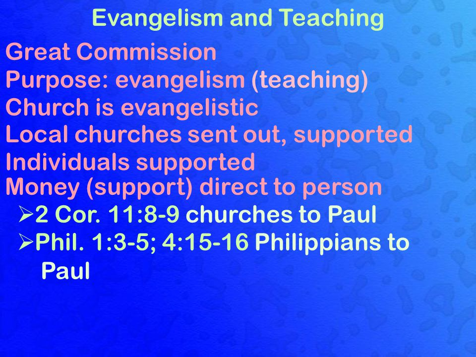 Evangelism and Teaching Great Commission Purpose: evangelism (teaching) Church is evangelistic Local churches sent out, supported Individuals supported Money (support) direct to person  2 Cor.