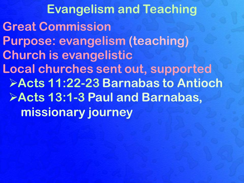 Evangelism and Teaching Great Commission Purpose: evangelism (teaching) Church is evangelistic Local churches sent out, supported  Acts 11:22-23 Barnabas to Antioch  Acts 13:1-3 Paul and Barnabas, missionary journey