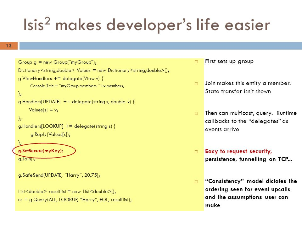 "Isis 2 makes developer's life easier Group g = new Group(""myGroup""); Dictionary Values = new Dictionary (); g.ViewHandlers += delegate(View v) { Conso"