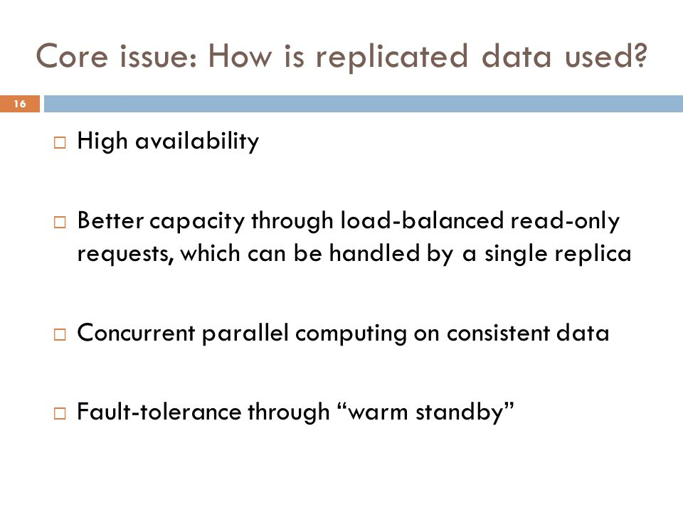 Core issue: How is replicated data used? 16  High availability  Better capacity through load-balanced read-only requests, which can be handled by a
