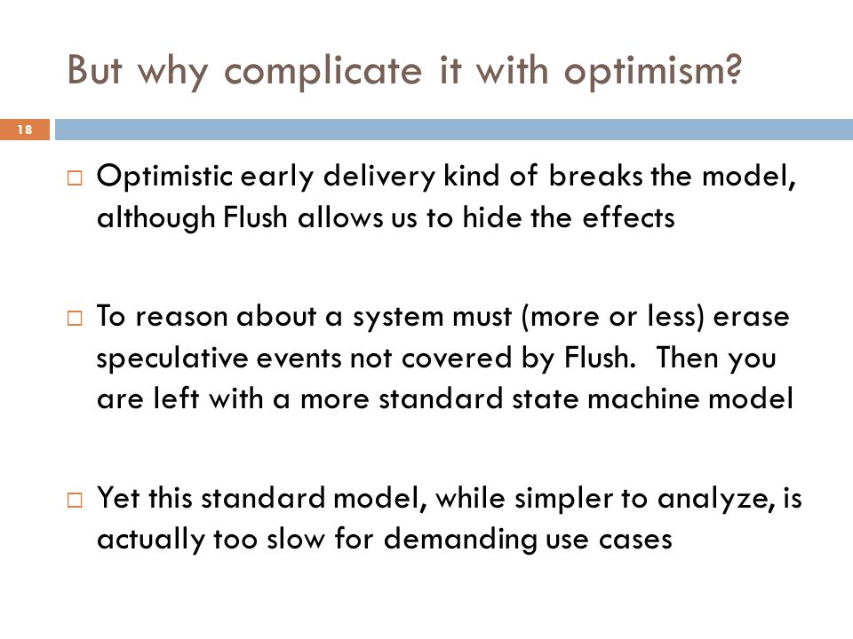 But why complicate it with optimism? 18  Optimistic early delivery kind of breaks the model, although Flush allows us to hide the effects  To reason