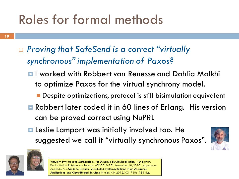 "Roles for formal methods 19  Proving that SafeSend is a correct ""virtually synchronous"" implementation of Paxos?  I worked with Robbert van Renesse"