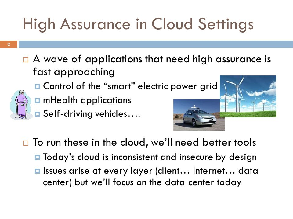 "High Assurance in Cloud Settings 2  A wave of applications that need high assurance is fast approaching  Control of the ""smart"" electric power grid"