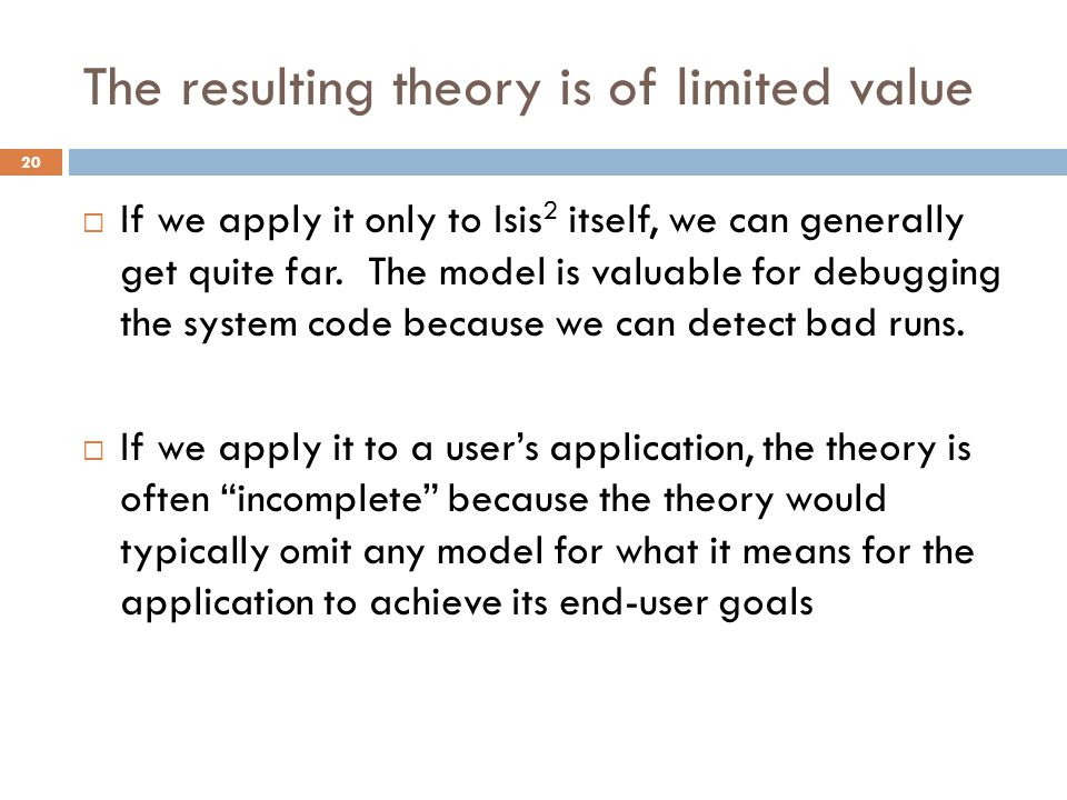 The resulting theory is of limited value 20  If we apply it only to Isis 2 itself, we can generally get quite far. The model is valuable for debuggin