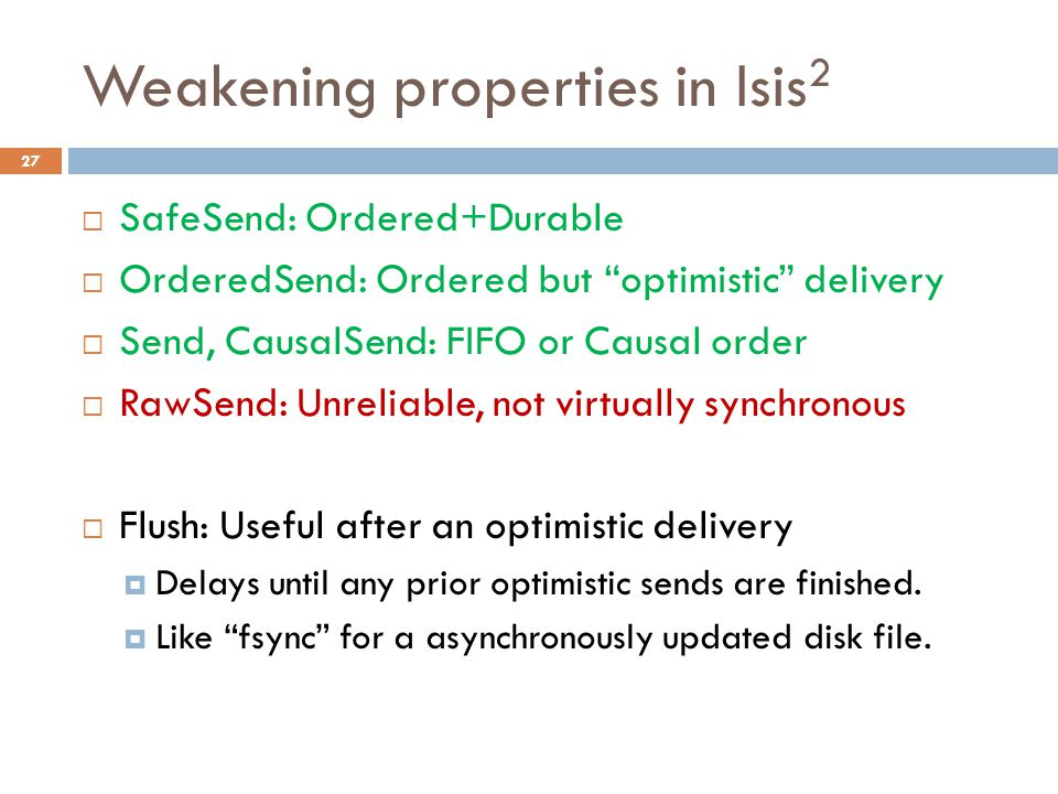 "Weakening properties in Isis 2 27  SafeSend: Ordered+Durable  OrderedSend: Ordered but ""optimistic"" delivery  Send, CausalSend: FIFO or Causal orde"