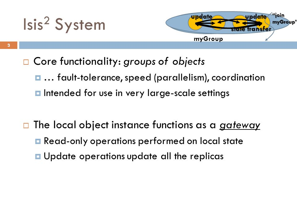 Isis 2 System 3  Core functionality: groups of objects  … fault-tolerance, speed (parallelism), coordination  Intended for use in very large-scale