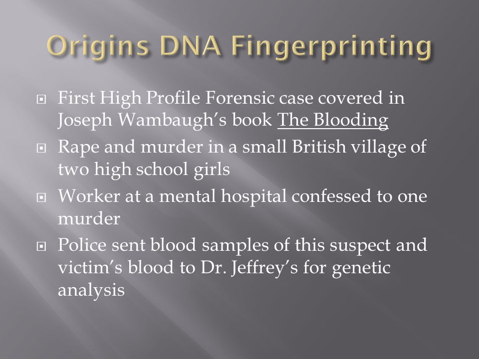  First High Profile Forensic case covered in Joseph Wambaugh's book The Blooding  Rape and murder in a small British village of two high school girls  Worker at a mental hospital confessed to one murder  Police sent blood samples of this suspect and victim's blood to Dr.