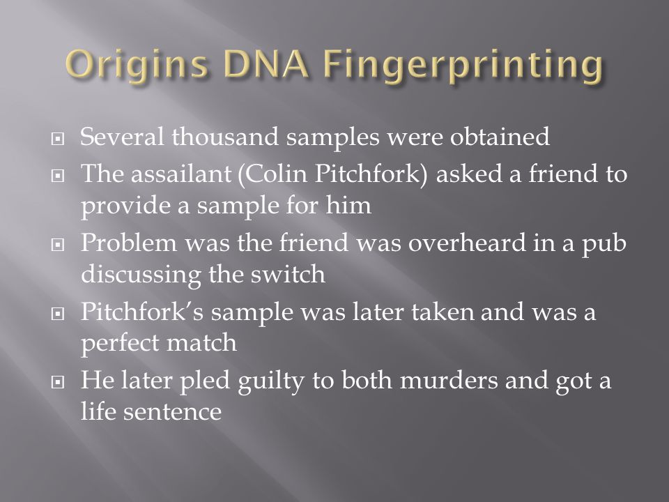  Several thousand samples were obtained  The assailant (Colin Pitchfork) asked a friend to provide a sample for him  Problem was the friend was overheard in a pub discussing the switch  Pitchfork's sample was later taken and was a perfect match  He later pled guilty to both murders and got a life sentence