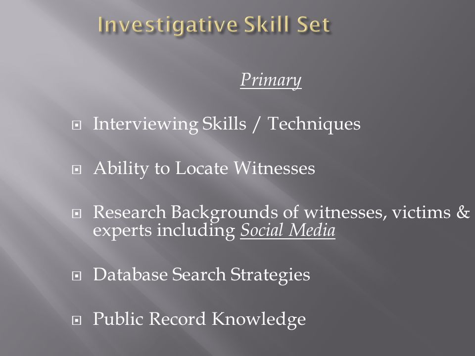 Primary  Interviewing Skills / Techniques  Ability to Locate Witnesses  Research Backgrounds of witnesses, victims & experts including Social Media  Database Search Strategies  Public Record Knowledge