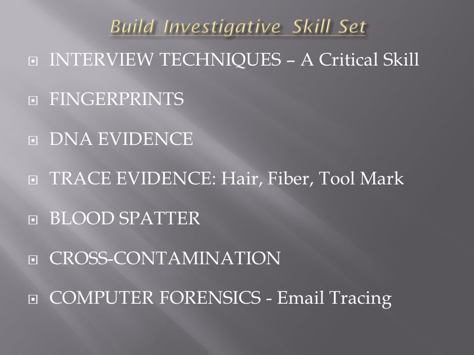  INTERVIEW TECHNIQUES – A Critical Skill  FINGERPRINTS  DNA EVIDENCE  TRACE EVIDENCE: Hair, Fiber, Tool Mark  BLOOD SPATTER  CROSS-CONTAMINATION  COMPUTER FORENSICS - Email Tracing