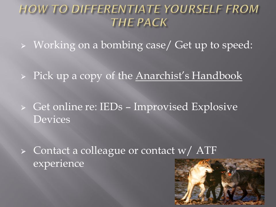  Working on a bombing case/ Get up to speed:  Pick up a copy of the Anarchist's Handbook  Get online re: IEDs – Improvised Explosive Devices  Contact a colleague or contact w/ ATF experience