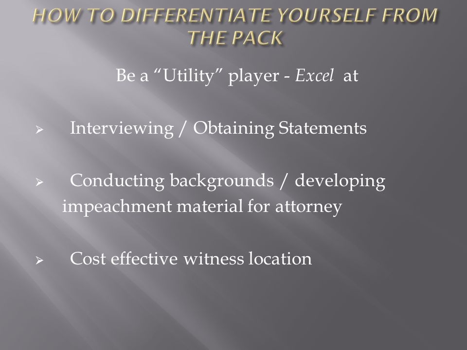 Be a Utility player - Excel at  Interviewing / Obtaining Statements  Conducting backgrounds / developing impeachment material for attorney  Cost effective witness location
