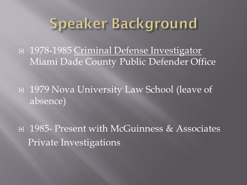 1978-1985 Criminal Defense Investigator Miami Dade County Public Defender Office  1979 Nova University Law School (leave of absence)  1985- Present with McGuinness & Associates Private Investigations