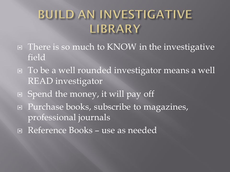  There is so much to KNOW in the investigative field  To be a well rounded investigator means a well READ investigator  Spend the money, it will pay off  Purchase books, subscribe to magazines, professional journals  Reference Books – use as needed