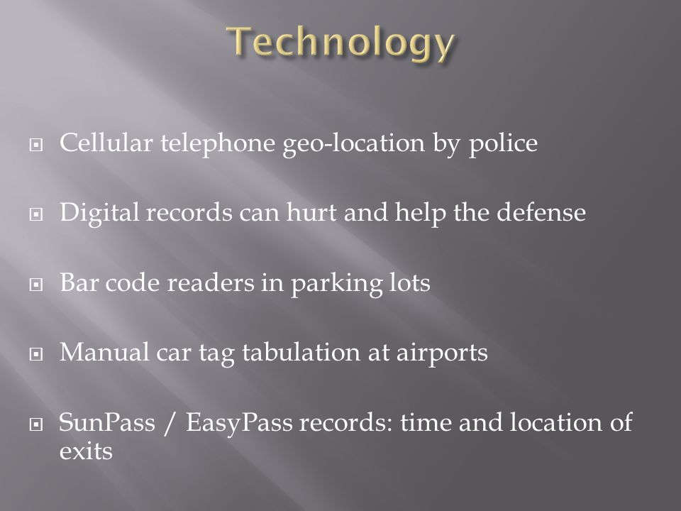  Cellular telephone geo-location by police  Digital records can hurt and help the defense  Bar code readers in parking lots  Manual car tag tabulation at airports  SunPass / EasyPass records: time and location of exits