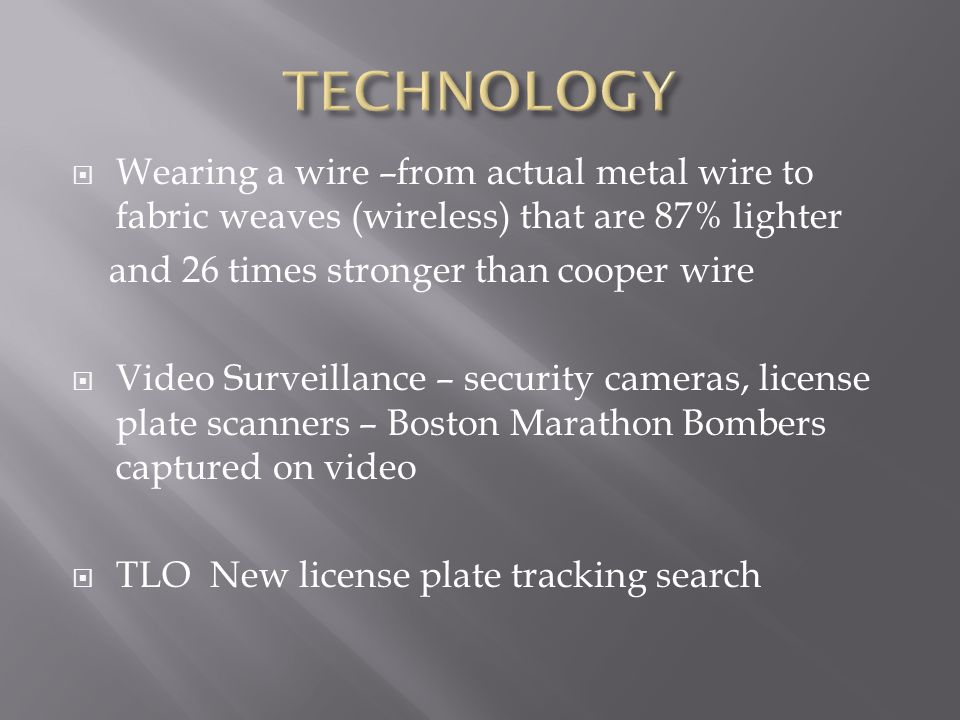  Wearing a wire –from actual metal wire to fabric weaves (wireless) that are 87% lighter and 26 times stronger than cooper wire  Video Surveillance – security cameras, license plate scanners – Boston Marathon Bombers captured on video  TLO New license plate tracking search
