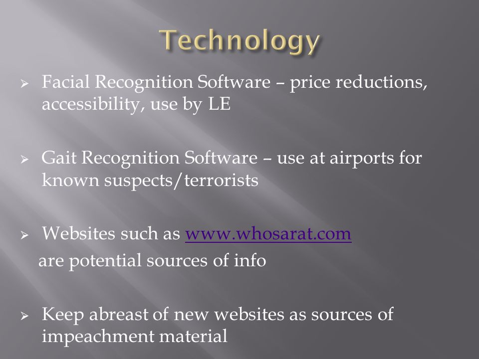  Facial Recognition Software – price reductions, accessibility, use by LE  Gait Recognition Software – use at airports for known suspects/terrorists  Websites such as www.whosarat.comwww.whosarat.com are potential sources of info  Keep abreast of new websites as sources of impeachment material